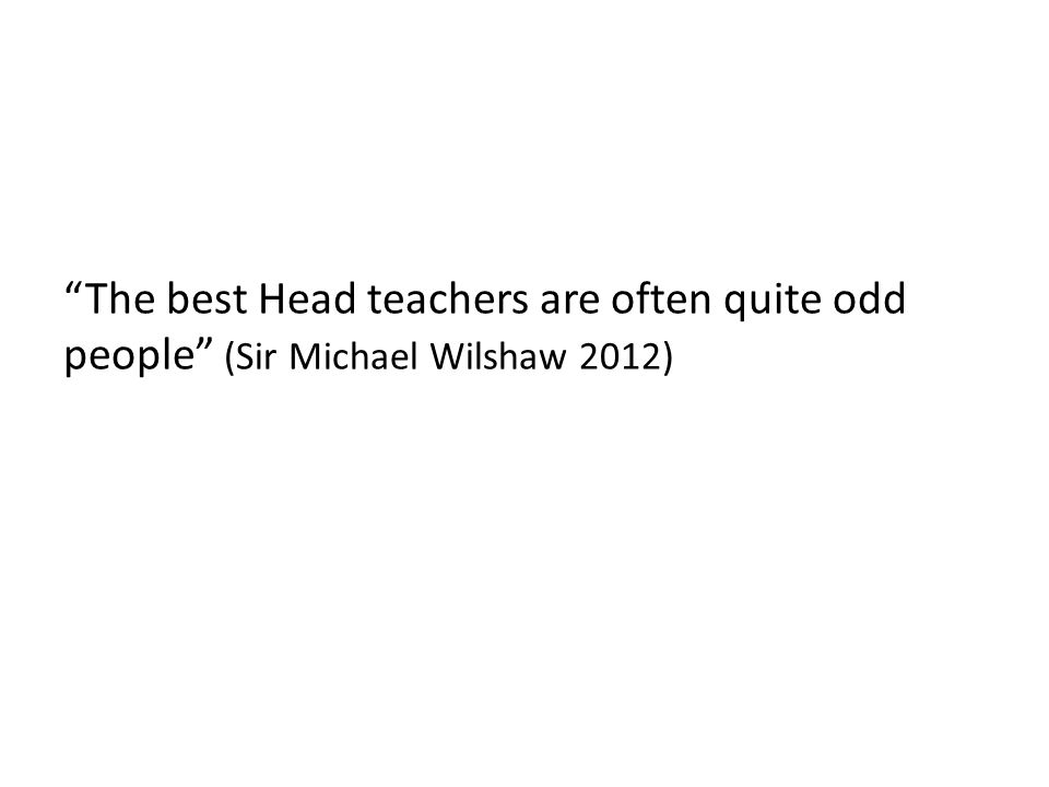 The best Head teachers are often quite odd people (Sir Michael Wilshaw 2012)