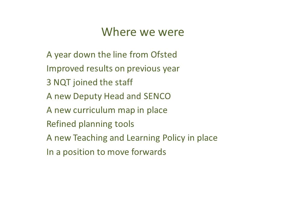 Where we were A year down the line from Ofsted Improved results on previous year 3 NQT joined the staff A new Deputy Head and SENCO A new curriculum map in place Refined planning tools A new Teaching and Learning Policy in place In a position to move forwards