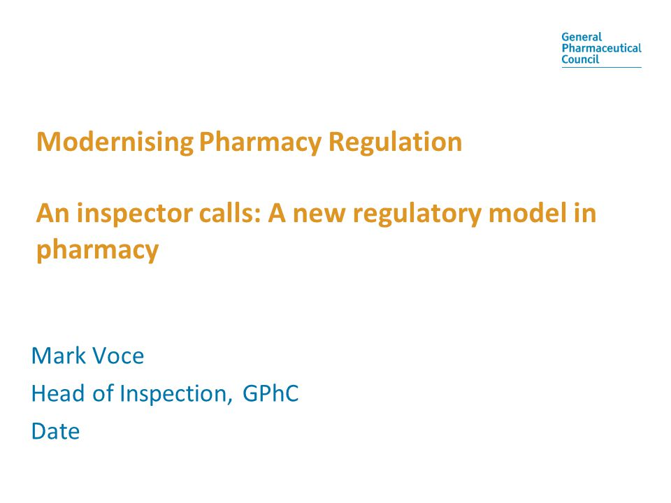 Modernising Pharmacy Regulation An inspector calls: A new regulatory model in pharmacy Mark Voce Head of Inspection, GPhC Date
