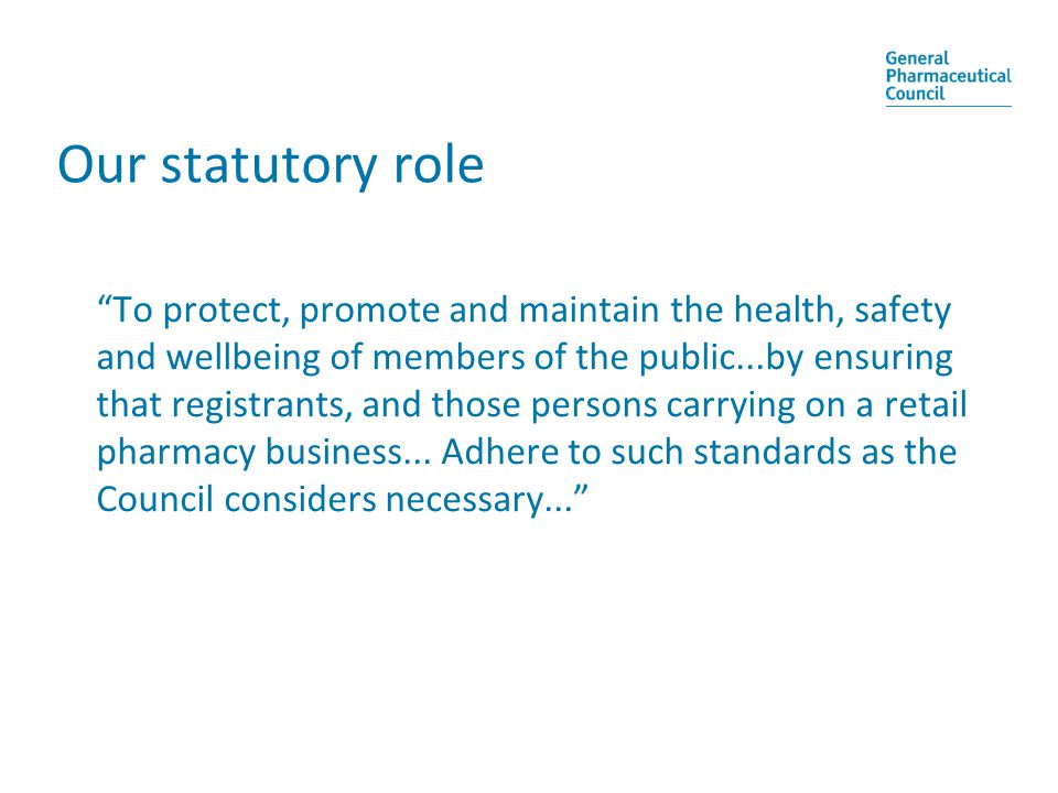 Our statutory role To protect, promote and maintain the health, safety and wellbeing of members of the public...by ensuring that registrants, and those persons carrying on a retail pharmacy business...