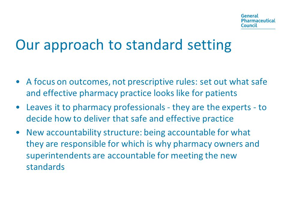 Our approach to standard setting A focus on outcomes, not prescriptive rules: set out what safe and effective pharmacy practice looks like for patients Leaves it to pharmacy professionals - they are the experts - to decide how to deliver that safe and effective practice New accountability structure: being accountable for what they are responsible for which is why pharmacy owners and superintendents are accountable for meeting the new standards