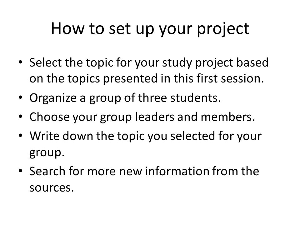 How to set up your project Select the topic for your study project based on the topics presented in this first session.