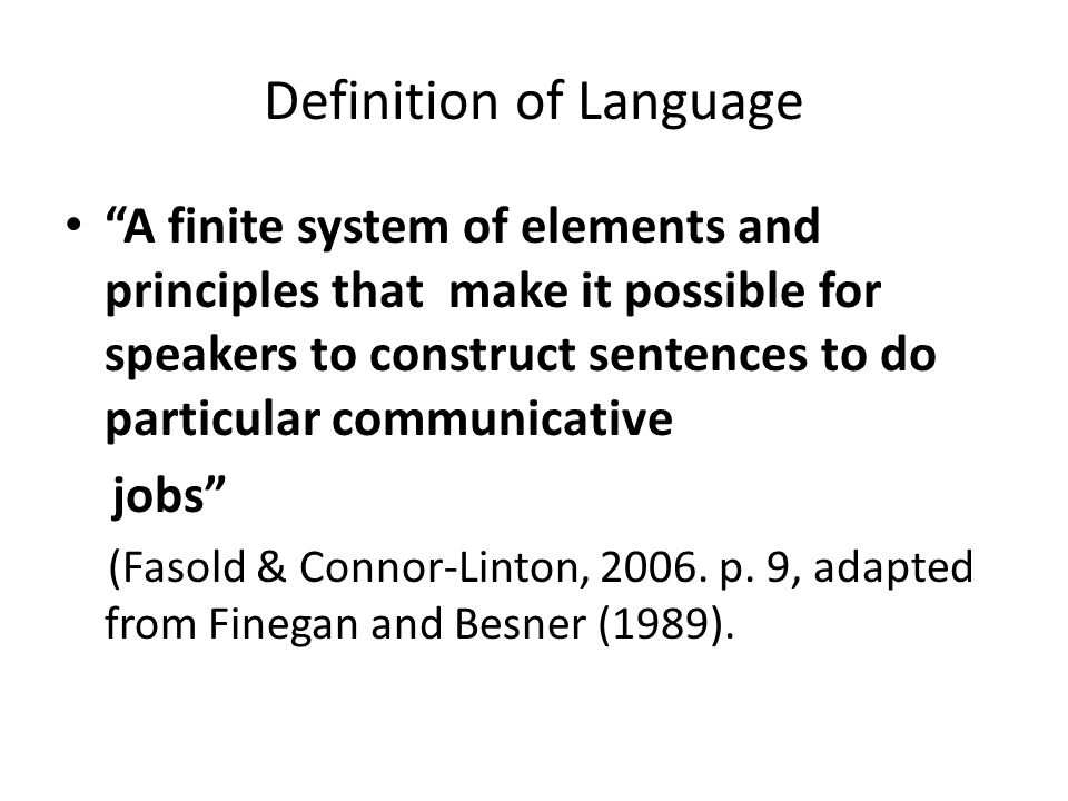 Definition of Language A finite system of elements and principles that make it possible for speakers to construct sentences to do particular communicative jobs (Fasold & Connor-Linton, 2006.