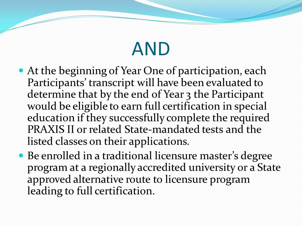 AND At the beginning of Year One of participation, each Participants' transcript will have been evaluated to determine that by the end of Year 3 the Participant would be eligible to earn full certification in special education if they successfully complete the required PRAXIS II or related State-mandated tests and the listed classes on their applications.