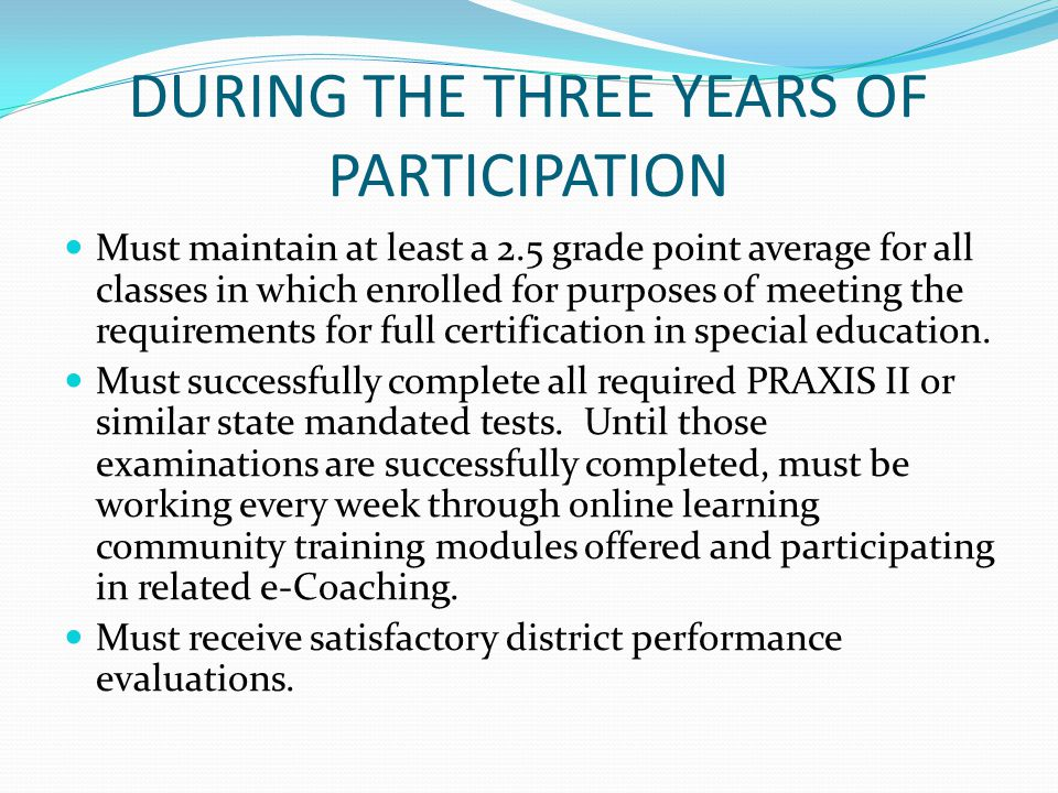 DURING THE THREE YEARS OF PARTICIPATION Must maintain at least a 2.5 grade point average for all classes in which enrolled for purposes of meeting the requirements for full certification in special education.