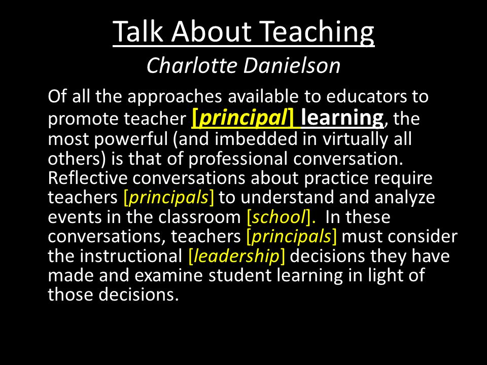 Talk About Teaching Charlotte Danielson Of all the approaches available to educators to promote teacher [principal] learning, the most powerful (and imbedded in virtually all others) is that of professional conversation.