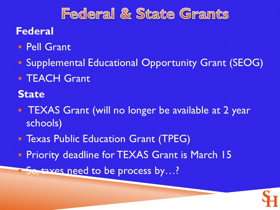 Federal  Pell Grant  Supplemental Educational Opportunity Grant (SEOG)  TEACH Grant State  TEXAS Grant (will no longer be available at 2 year schools)  Texas Public Education Grant (TPEG)  Priority deadline for TEXAS Grant is March 15  So, taxes need to be process by…