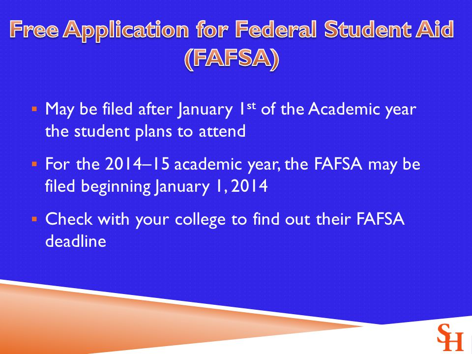  May be filed after January 1 st of the Academic year the student plans to attend  For the 2014–15 academic year, the FAFSA may be filed beginning January 1, 2014  Check with your college to find out their FAFSA deadline