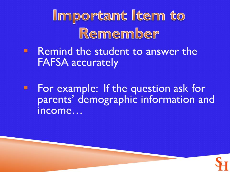  Remind the student to answer the FAFSA accurately  For example: If the question ask for parents' demographic information and income…