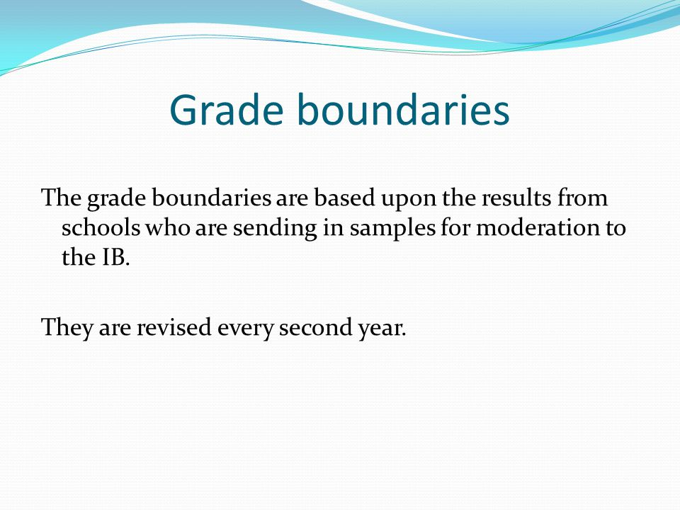 Grade boundaries The grade boundaries are based upon the results from schools who are sending in samples for moderation to the IB.