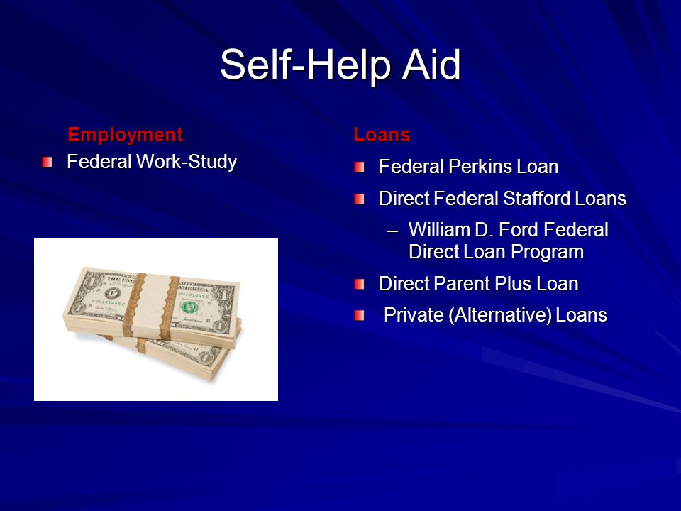 Self-Help Aid Employment Employment Federal Work-Study Loans Federal Perkins Loan Direct Federal Stafford Loans –William D.