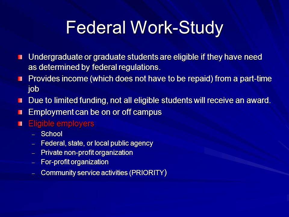 Federal Work-Study Undergraduate or graduate students are eligible if they have need as determined by federal regulations.