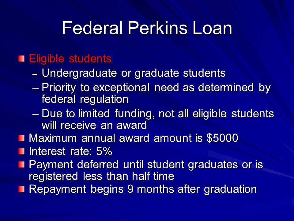 Federal Perkins Loan Eligible students – Undergraduate or graduate students –Priority to exceptional need as determined by federal regulation –Due to limited funding, not all eligible students will receive an award Maximum annual award amount is $5000 Interest rate: 5% Payment deferred until student graduates or is registered less than half time Repayment begins 9 months after graduation