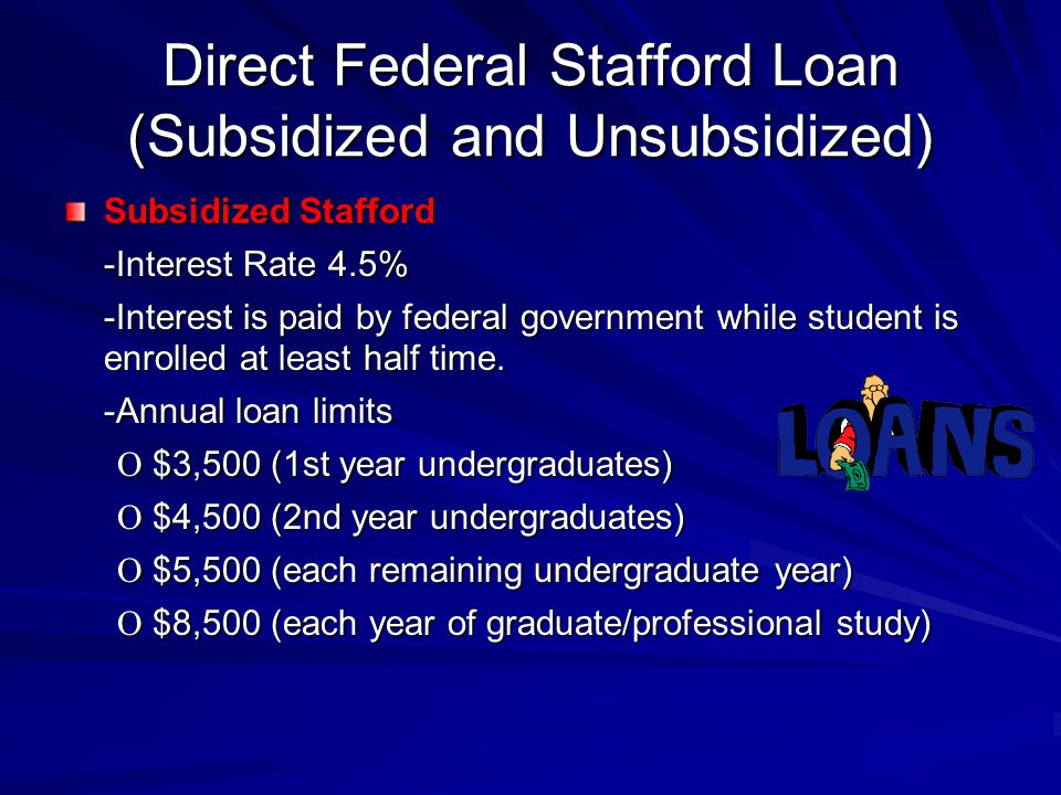 Direct Federal Stafford Loan (Subsidized and Unsubsidized) Subsidized Stafford -Interest Rate 4.5% -Interest is paid by federal government while student is enrolled at least half time.