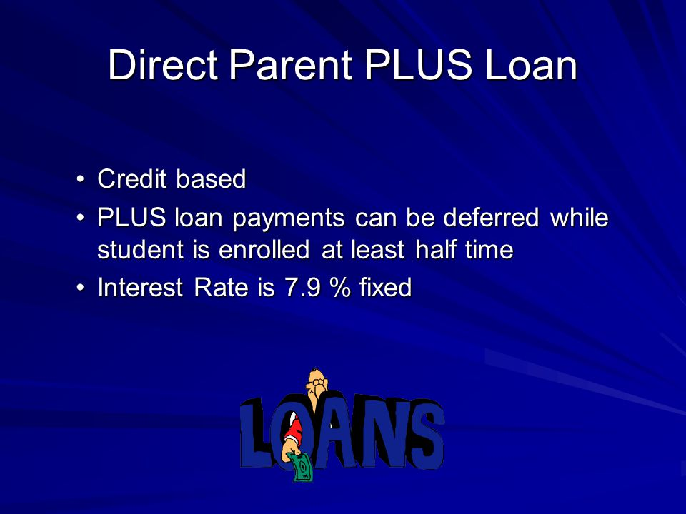 Direct Parent PLUS Loan Credit basedCredit based PLUS loan payments can be deferred while student is enrolled at least half timePLUS loan payments can be deferred while student is enrolled at least half time Interest Rate is 7.9 % fixedInterest Rate is 7.9 % fixed