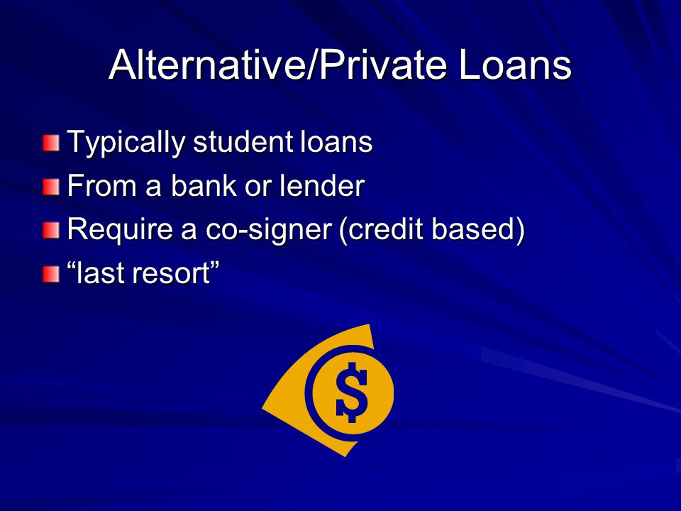 Alternative/Private Loans Typically student loans From a bank or lender Require a co-signer (credit based) last resort