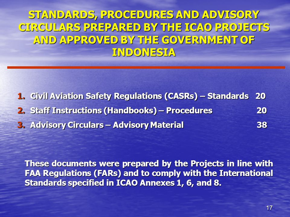 17 STANDARDS, PROCEDURES AND ADVISORY CIRCULARS PREPARED BY THE ICAO PROJECTS AND APPROVED BY THE GOVERNMENT OF INDONESIA 1.Civil Aviation Safety Regulations (CASRs) – Standards 20 2.Staff Instructions (Handbooks) – Procedures 20 3.Advisory Circulars – Advisory Material 38 These documents were prepared by the Projects in line with FAA Regulations (FARs) and to comply with the International Standards specified in ICAO Annexes 1, 6, and 8.
