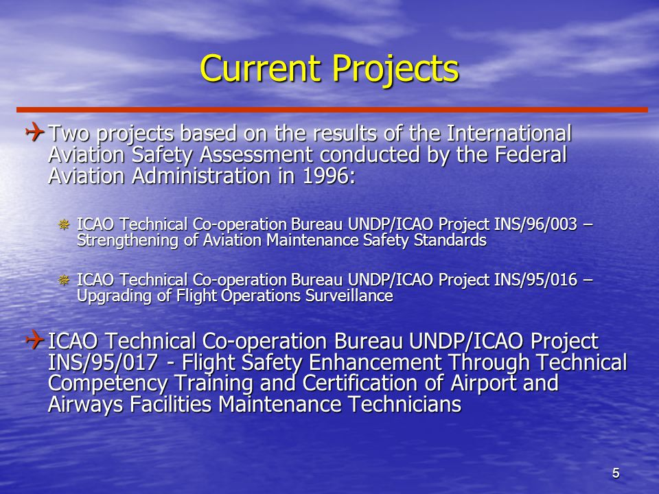 5 Current Projects Q Two projects based on the results of the International Aviation Safety Assessment conducted by the Federal Aviation Administration in 1996: ¯ICAO Technical Co-operation Bureau UNDP/ICAO Project INS/96/003 – Strengthening of Aviation Maintenance Safety Standards ¯ICAO Technical Co-operation Bureau UNDP/ICAO Project INS/95/016 – Upgrading of Flight Operations Surveillance Q ICAO Technical Co-operation Bureau UNDP/ICAO Project INS/95/017 - Flight Safety Enhancement Through Technical Competency Training and Certification of Airport and Airways Facilities Maintenance Technicians