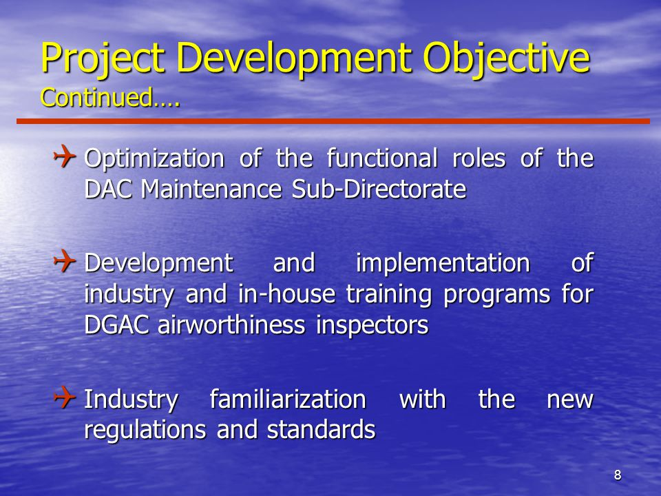 8 Q Optimization of the functional roles of the DAC Maintenance Sub-Directorate Q Development and implementation of industry and in-house training programs for DGAC airworthiness inspectors Q Industry familiarization with the new regulations and standards Project Development Objective Continued….