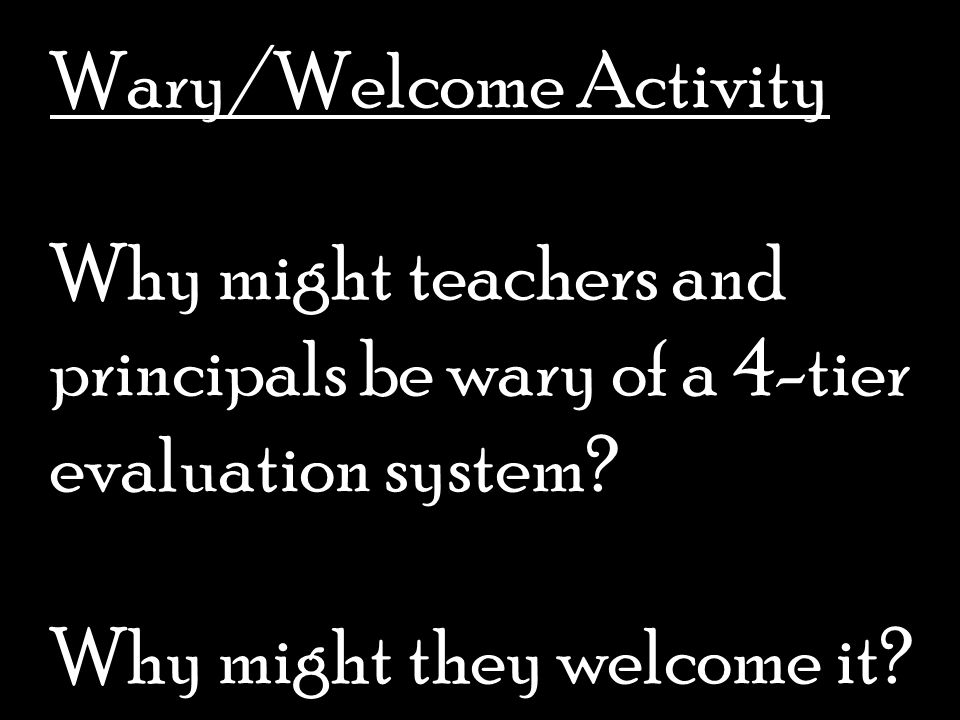 Wary/Welcome Activity Why might teachers and principals be wary of a 4-tier evaluation system.