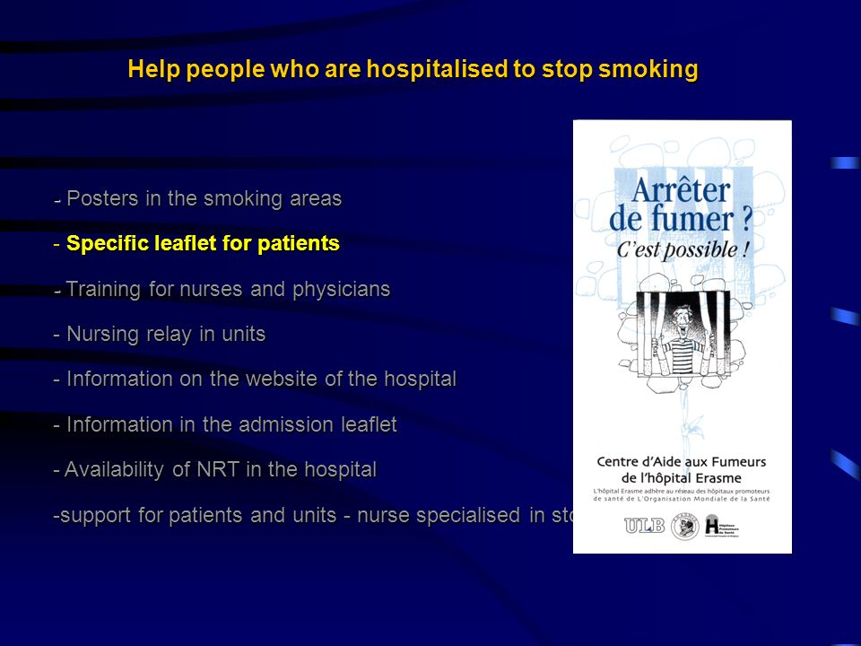 Help people who are hospitalised to stop smoking - Posters in the smoking areas - Specific leaflet for patients - Training for nurses and physicians - Nursing relay in units - Information on the website of the hospital - Information in the admission leaflet - Availability of NRT in the hospital -support for patients and units - nurse specialised in stop smoking