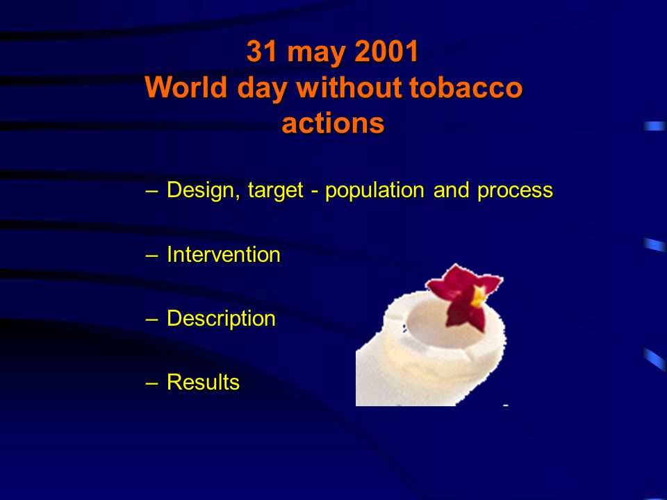 31 may 2001 World day without tobacco actions –Design, target - population and process –Intervention –Description –Results