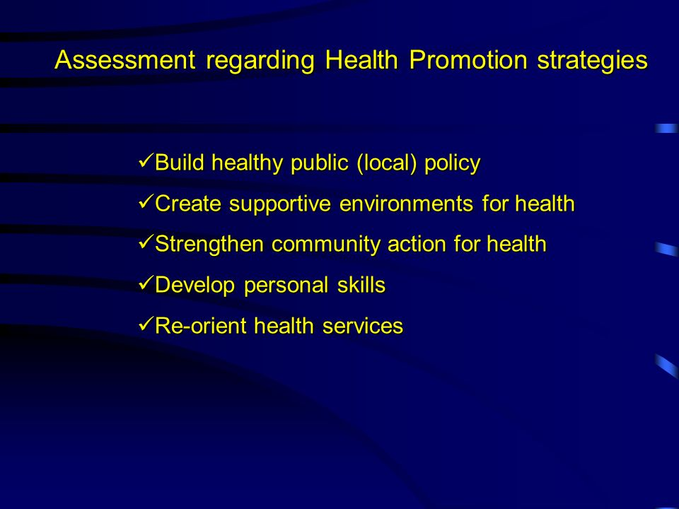 Assessment regarding Health Promotion strategies Build healthy public (local) policy Create supportive environments for health Create supportive environments for health Strengthen community action for health Strengthen community action for health Develop personal skills Develop personal skills Re-orient health services Re-orient health services