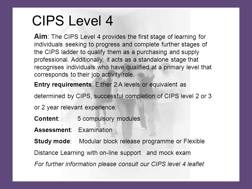 Aim: The CIPS Level 4 provides the first stage of learning for individuals seeking to progress and complete further stages of the CIPS ladder to qualify them as a purchasing and supply professional.