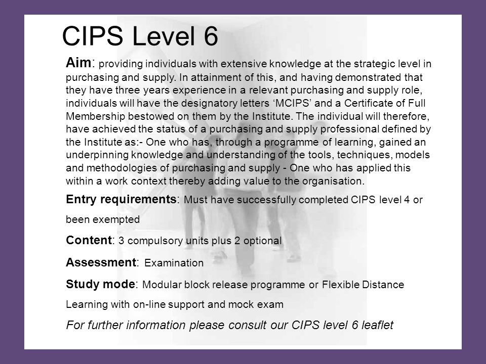 CIPS Level 6 Aim: providing individuals with extensive knowledge at the strategic level in purchasing and supply.