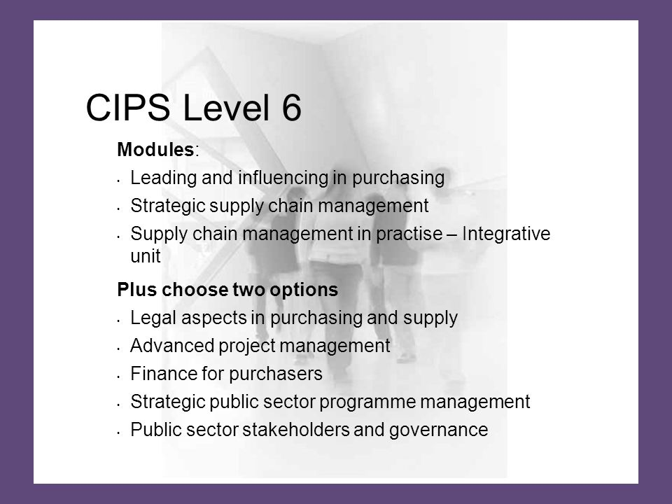 CIPS Level 6 Modules: Leading and influencing in purchasing Strategic supply chain management Supply chain management in practise – Integrative unit Plus choose two options Legal aspects in purchasing and supply Advanced project management Finance for purchasers Strategic public sector programme management Public sector stakeholders and governance