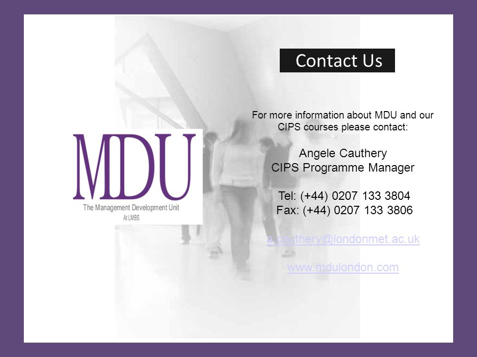 Contact Us For more information about MDU and our CIPS courses please contact: Angele Cauthery CIPS Programme Manager Tel: (+44) Fax: (+44)