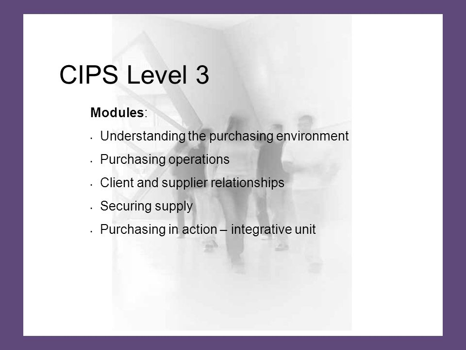 CIPS Level 3 Modules: Understanding the purchasing environment Purchasing operations Client and supplier relationships Securing supply Purchasing in action – integrative unit