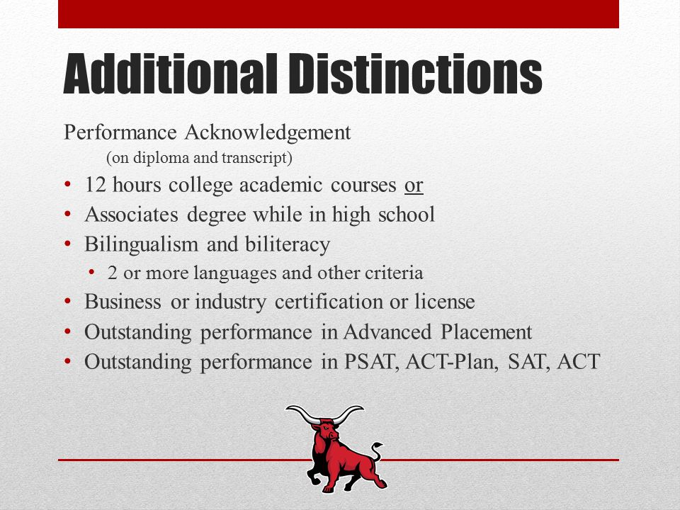 Additional Distinctions Performance Acknowledgement (on diploma and transcript) 12 hours college academic courses or Associates degree while in high school Bilingualism and biliteracy 2 or more languages and other criteria Business or industry certification or license Outstanding performance in Advanced Placement Outstanding performance in PSAT, ACT-Plan, SAT, ACT