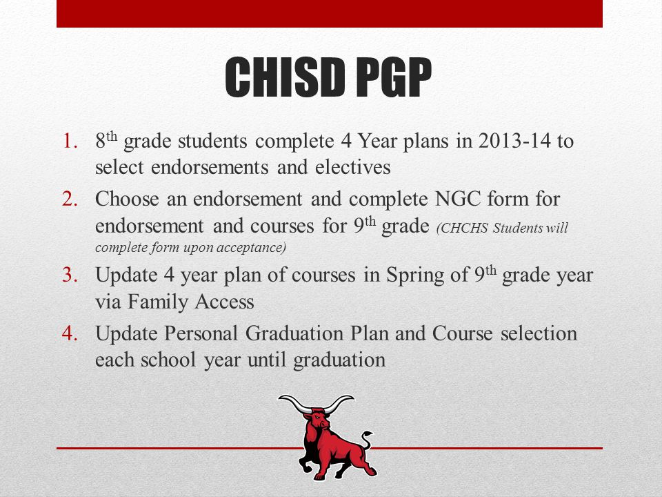 CHISD PGP 1.8 th grade students complete 4 Year plans in to select endorsements and electives 2.Choose an endorsement and complete NGC form for endorsement and courses for 9 th grade (CHCHS Students will complete form upon acceptance) 3.Update 4 year plan of courses in Spring of 9 th grade year via Family Access 4.Update Personal Graduation Plan and Course selection each school year until graduation