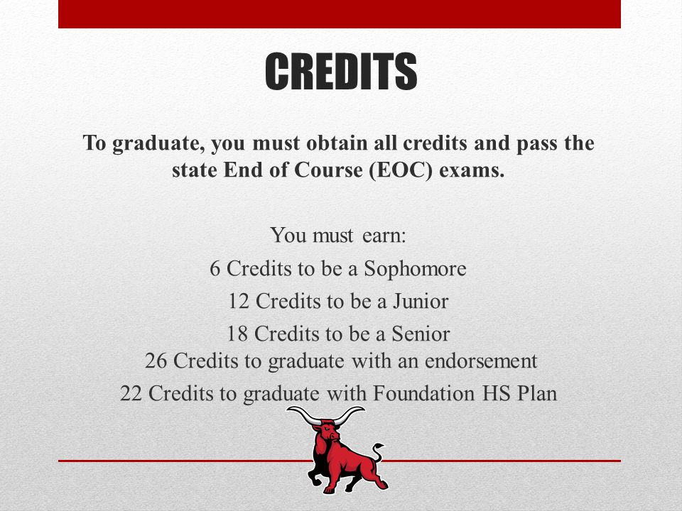 CREDITS To graduate, you must obtain all credits and pass the state End of Course (EOC) exams.