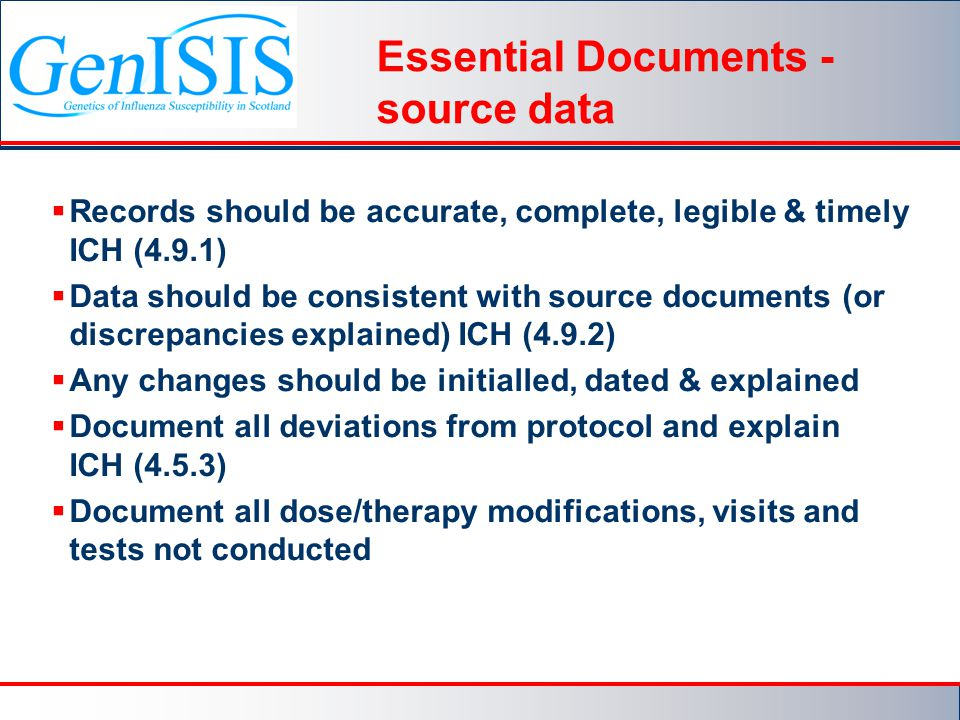 Essential Documents - source data  Records should be accurate, complete, legible & timely ICH (4.9.1)  Data should be consistent with source documents (or discrepancies explained) ICH (4.9.2)  Any changes should be initialled, dated & explained  Document all deviations from protocol and explain ICH (4.5.3)  Document all dose/therapy modifications, visits and tests not conducted