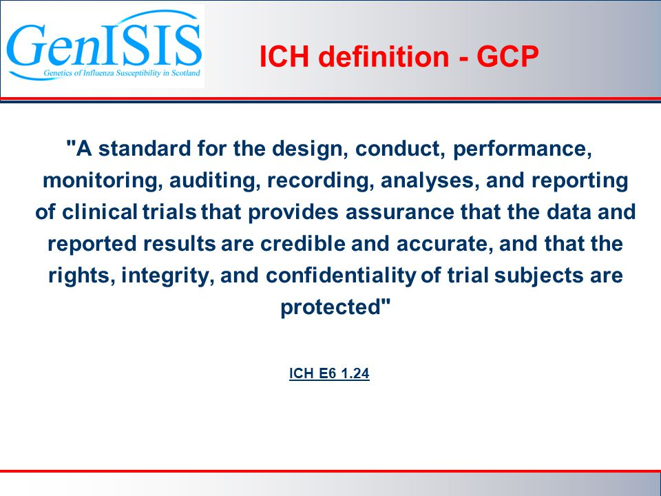 ICH definition - GCP A standard for the design, conduct, performance, monitoring, auditing, recording, analyses, and reporting of clinical trials that provides assurance that the data and reported results are credible and accurate, and that the rights, integrity, and confidentiality of trial subjects are protected ICH E6 1.24