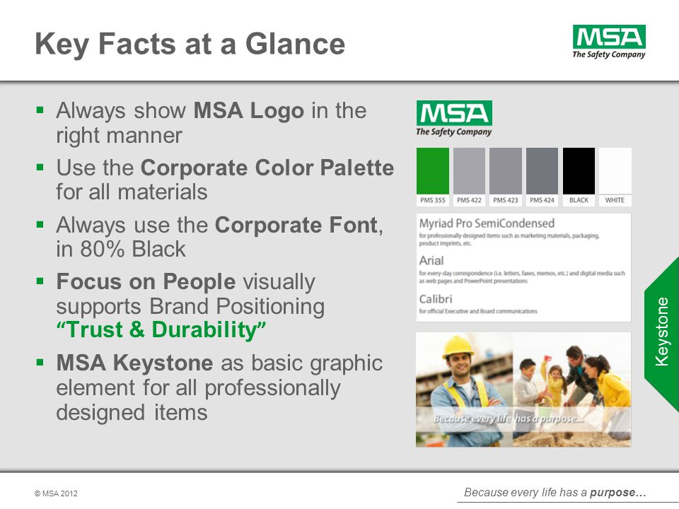 Because every life has a purpose… © MSA Key Facts at a Glance  Always show MSA Logo in the right manner  Use the Corporate Color Palette for all materials  Always use the Corporate Font, in 80% Black  Focus on People visually supports Brand Positioning Trust & Durability  MSA Keystone as basic graphic element for all professionally designed items Keystone