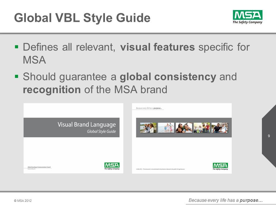 Because every life has a purpose… © MSA Global VBL Style Guide  Defines all relevant, visual features specific for MSA  Should guarantee a global consistency and recognition of the MSA brand