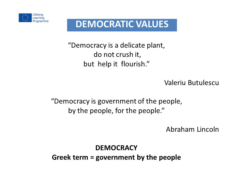 Democracy is a delicate plant, do not crush it, but help it flourish. Valeriu Butulescu Democracy is government of the people, by the people, for the people. Abraham Lincoln DEMOCRACY Greek term = government by the people DEMOCRATIC VALUES