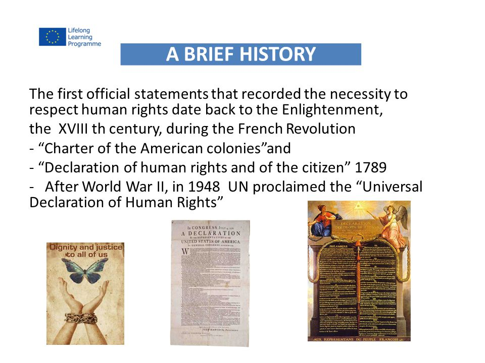 The first official statements that recorded the necessity to respect human rights date back to the Enlightenment, the XVIII th century, during the French Revolution - Charter of the American colonies and - Declaration of human rights and of the citizen After World War II, in 1948 UN proclaimed the Universal Declaration of Human Rights A BRIEF HISTORY