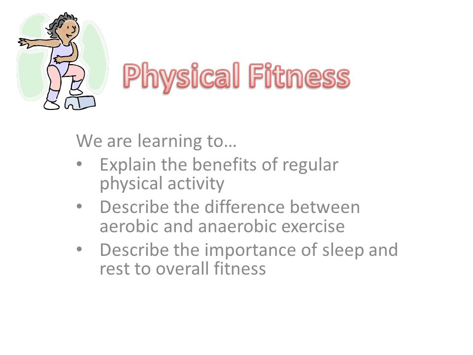 We are learning to… Explain the benefits of regular physical activity Describe the difference between aerobic and anaerobic exercise Describe the importance of sleep and rest to overall fitness