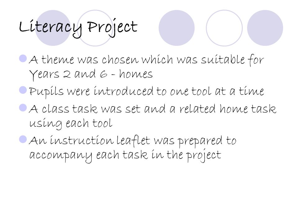 Literacy Project A theme was chosen which was suitable for Years 2 and 6 - homes Pupils were introduced to one tool at a time A class task was set and a related home task using each tool An instruction leaflet was prepared to accompany each task in the project