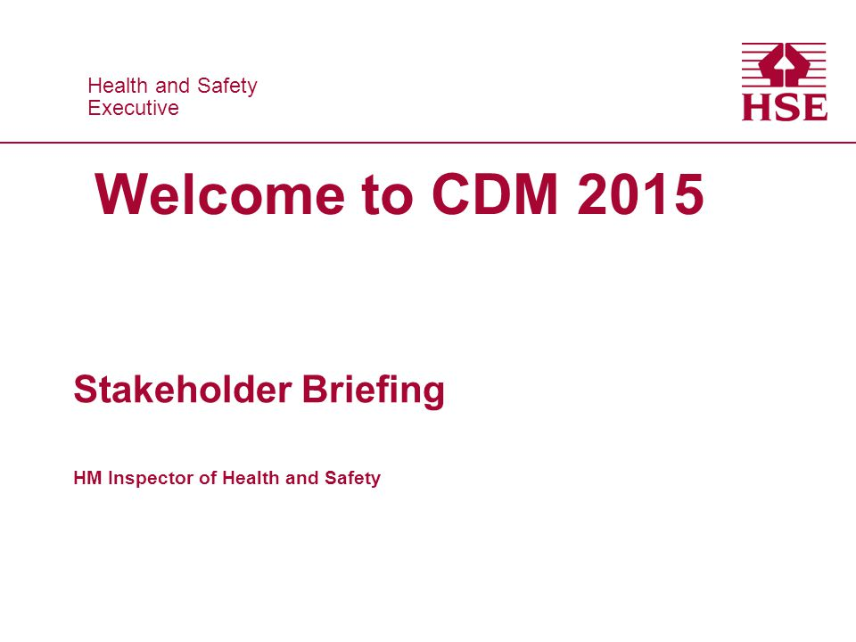 Health and Safety Executive Health and Safety Executive Welcome to CDM 2015 Stakeholder Briefing HM Inspector of Health and Safety