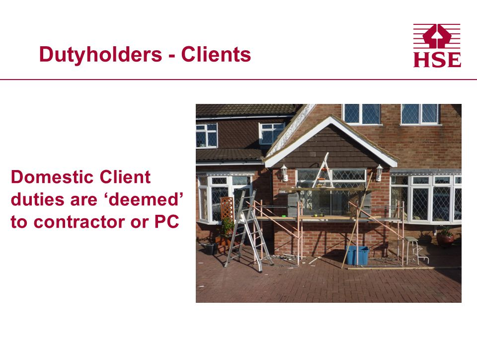 Dutyholders - Clients Domestic Client duties are 'deemed' to contractor or PC