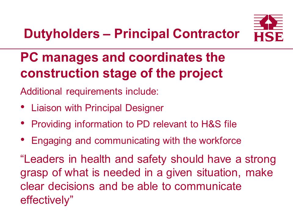 Dutyholders – Principal Contractor PC manages and coordinates the construction stage of the project Additional requirements include: Liaison with Principal Designer Providing information to PD relevant to H&S file Engaging and communicating with the workforce Leaders in health and safety should have a strong grasp of what is needed in a given situation, make clear decisions and be able to communicate effectively