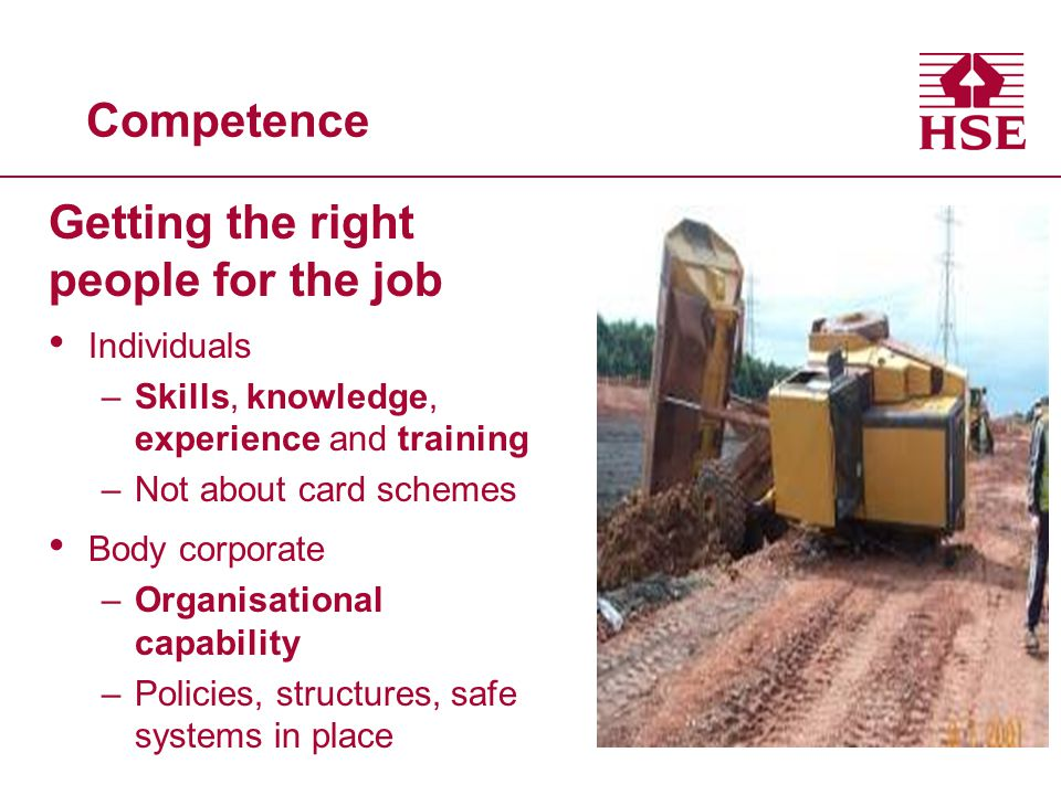Competence Getting the right people for the job Individuals –Skills, knowledge, experience and training –Not about card schemes Body corporate –Organisational capability –Policies, structures, safe systems in place