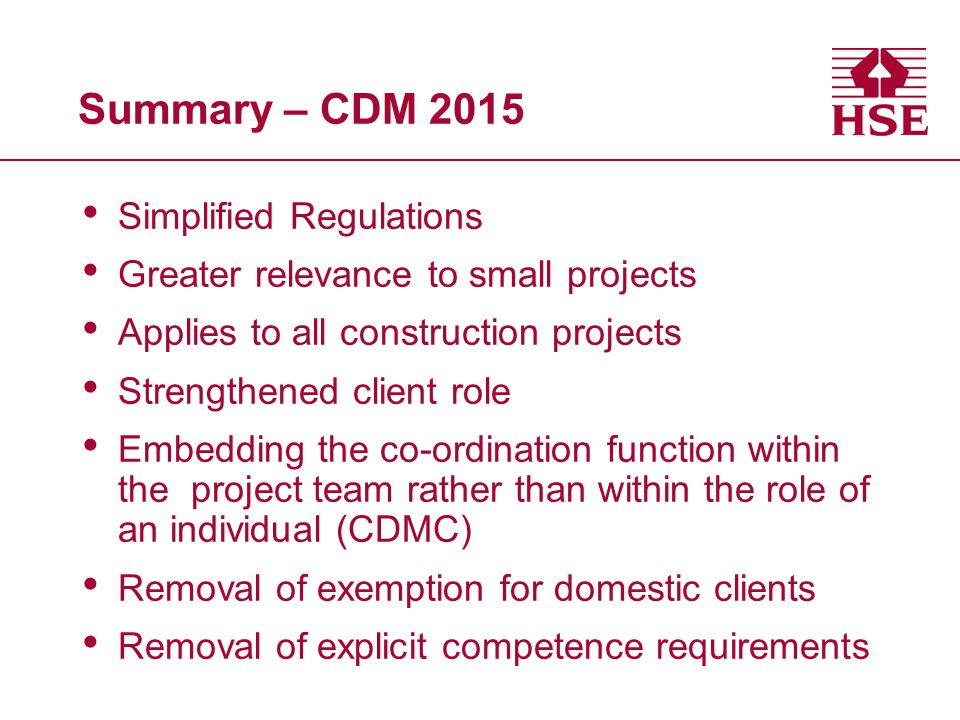 Summary – CDM 2015 Simplified Regulations Greater relevance to small projects Applies to all construction projects Strengthened client role Embedding the co-ordination function within the project team rather than within the role of an individual (CDMC) Removal of exemption for domestic clients Removal of explicit competence requirements