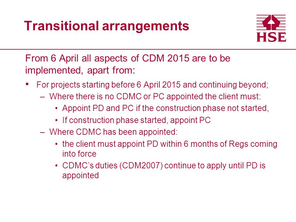 Transitional arrangements From 6 April all aspects of CDM 2015 are to be implemented, apart from: For projects starting before 6 April 2015 and continuing beyond; –Where there is no CDMC or PC appointed the client must: Appoint PD and PC if the construction phase not started, If construction phase started, appoint PC –Where CDMC has been appointed: the client must appoint PD within 6 months of Regs coming into force CDMC's duties (CDM2007) continue to apply until PD is appointed