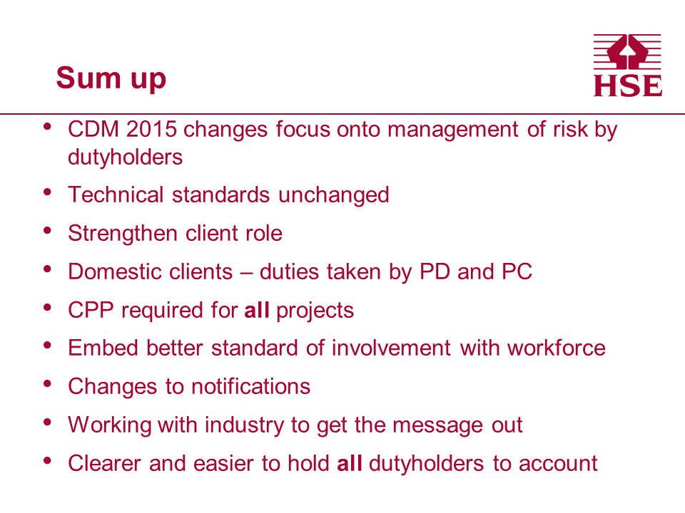 Sum up CDM 2015 changes focus onto management of risk by dutyholders Technical standards unchanged Strengthen client role Domestic clients – duties taken by PD and PC CPP required for all projects Embed better standard of involvement with workforce Changes to notifications Working with industry to get the message out Clearer and easier to hold all dutyholders to account